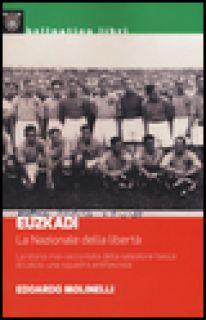 Euzkadi. La nazionale della libertà. La storia mai raccontata della selezione basca di calcio: una squadra antifascista - Molinelli Edoardo