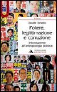 Potere, legittimazione e corruzione. Introduzione all'antropologia politica - Torsello Davide