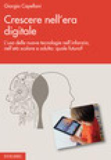 Crescere nell'era digitale. L'uso delle nuove tecnologie nell'infanzia, nell'età scolare e adulta: quale futuro? - Capellani Giorgio