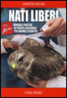 Nati liberi. Manuale pratico di pronto soccorso per animali selvatici - Lambertini Marco; Palestra Luca