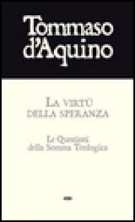 La virtù della speranza. Le questioni della Somma Teologica - Tommaso d'Aquino (san)