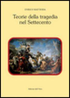 Teorie della tragedia nel Settecento - Mattioda Enrico