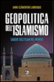 Geopolitica dell'islamismo. L'integralismo musulmano nel mondo - Larroque Anne-Clèmentine; Donadei L. (cur.)