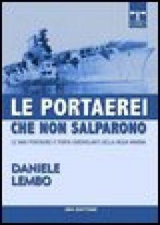 Le portaerei che non salparono. Le navi portaerei e porta idrovolanti della Regia Marina - Lembo Daniele