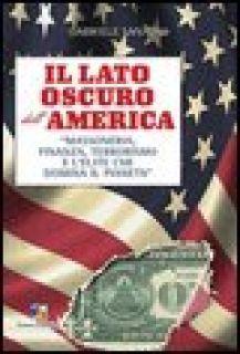 Il lato oscuro dell'America. Massoneria, finanza, terrorismo e l'élite che domina il pianeta - Sannino Gabriele