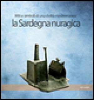 La Sardegna nuragica. Miti e simboli di una civiltà mediterranea - Campus F. (cur.); Leonelli V. (cur.)