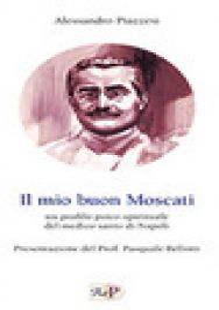 Il mio buon Moscati. Un profilo psico-spirituale del medico santo di Napoli - Piazzesi Alessandro