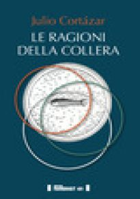 Le ragioni della collera. Ediz. multilingue - Cortázar Julio