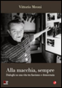 Alla macchia, sempre. Dialoghi su una vita tra fascismo e democrazia - Meoni Vittorio