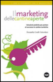 Il marketing delle cantine aperte. Istruzioni pratiche per portare al successo le cantine turistiche - Cinelli Colombini Donatella