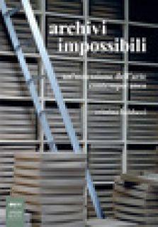 Archivi impossibili. Un'ossessione dell'arte contemporanea - Baldacci Cristina