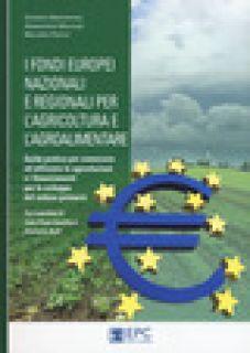 I fondi europei nazionali e regionali per l'agricoltura e l'agroalimentare. Guida pratica per conoscere ed utilizzare le agevolazioni e i finanziamenti per lo sviluppo del settore primario - Bartolomei Giuliano; Marcozzi Alessandra; Pierini