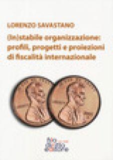 (In)stabile organizzazione: profili, rogetti e proiezioni di fiscalità internazionale - Savastano Lorenzo