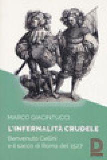 L'infernalità crudele. Benvenuto Cellini e il sacco di Roma del 1527 - Giacintucci Marco