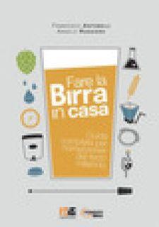 Fare la birra in casa. Guida completa per homebrewer del terzo millennio - Antonelli Francesco; Ruggiero Angelo