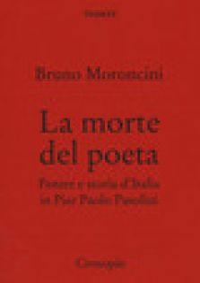 La morte del poeta. Potere e storia d'Italia in Pasolini - Moroncini Bruno