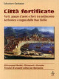 Città fortificate: porti, piazze d'armi e forti tra Settecento borbonico e regno delle Due Sicilie - Costanzo Salvatore