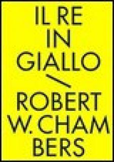 Il re in giallo e altri racconti. Tutti i racconti fantastici - Chambers Robert W.; Lippi G. (cur.)