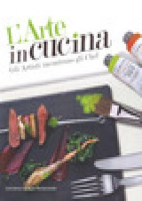 L'arte in cucina. Gli artisti incontrano gli chef - Sacchetti A. (cur.)