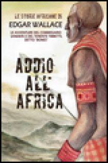 Addio all'Africa. Le storie africane. Vol. 11 - Wallace Edgar; Dupuis M. (cur.)