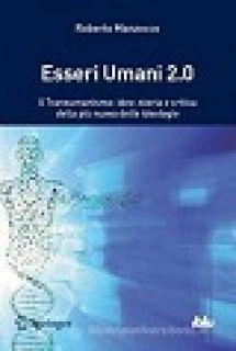 Esseri umani 2.0. Il transumanismo: idee, storia e critica della più nuova delle ideologie - Manzocco Roberto