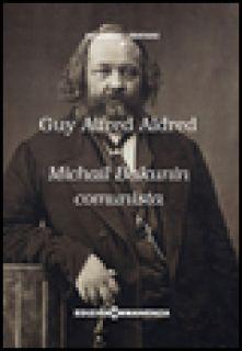 Michail Bakunin comunista - Aldred Guy A.; Caronte Esposito C. (cur.)