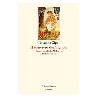 Il convivio dei signori. Sapori antichi dal Medioevo e dal Rinascimento - Zipoli Giovanna