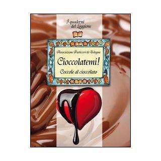Cioccolatemi! Coccole al cioccolato - Associazione Pasticceri di Bologna (cur.)