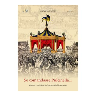 Se comandasse Pulcinella. Storia e tradizione nei carnevali del veronese - Marchi Enrico