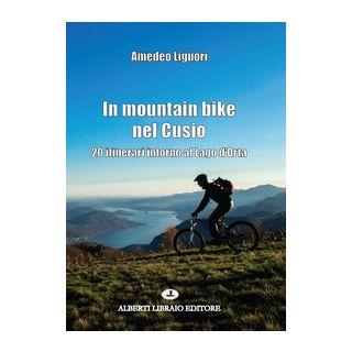 In mountain bike nel Cusio. 20 itinerari intorno al lago d'Orta - Liguori Amedeo