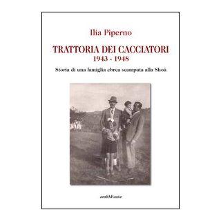 Trattoria dei cacciatori 1943-1948. Storia di una famiglia ebrea scampata alla Shoà - Piperno Ilia