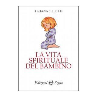 La vita spirituale del bambino - Silletti Tiziana