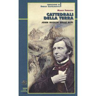 Cattedrali della terra. John Ruskin sulle Alpi - Ferrazza Marco