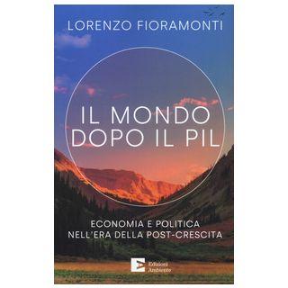 Il mondo dopo il Pil. Economia e politica nell'era della post-crescita - Fioramonti Lorenzo