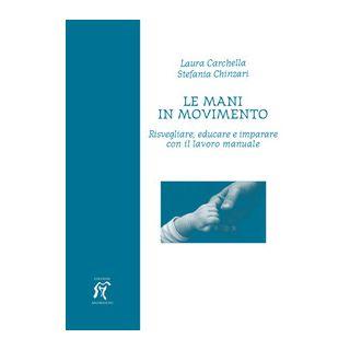 Le mani in movimento. Risvegliare, educare e imparare con il lavoro manuale - Carchella Laura; Chinzari Stefania