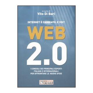 Web 2.0. Internet è cambiato. E voi? I consigli dei principali esperti italiani e internazionali per affrontare le nuove sfide - Di Bari V. (cur.)