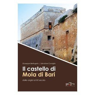 Il castello di Mola di Bari dalle origini al XX secolo - Berlingerio Giuseppe; Consiglio Salvatore