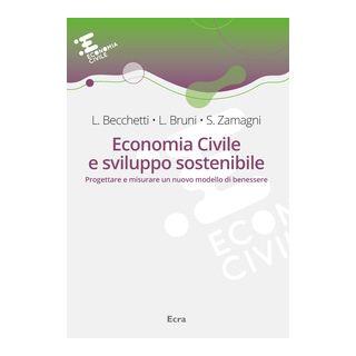 Economia civile e sviluppo sostenibile. Progettare e misurare un nuovo modello di benessere - Becchetti Leonardo; Bruni Luigino; Zamagni Stefano