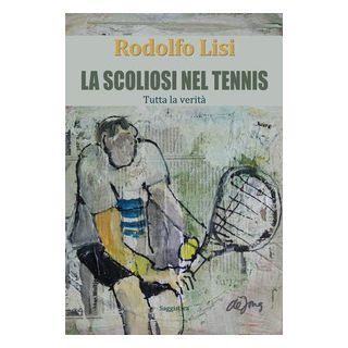 La scoliosi nel tennis. Tutta la verità - Lisi Rodolfo