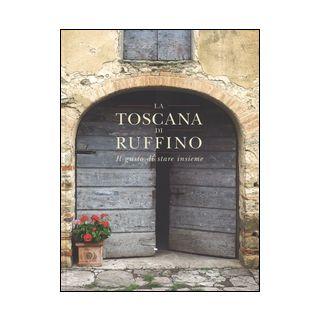 La Toscana di Ruffino. Il gusto di stare insieme. Ediz. illustrata - Sorelli Francesco