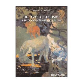 Il cavallo e l'uomo. Psicologia, simbolo e mito - Galli M. Lucia