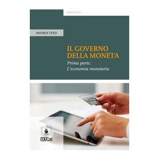 Il governo della moneta. Vol. 1: L' economia monetaria - Terzi Andrea