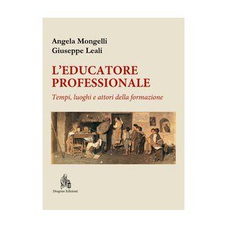 L'educatore professionale. Tempi, luoghi e attori della formazione - Mongelli Angela; Leali Giuseppe