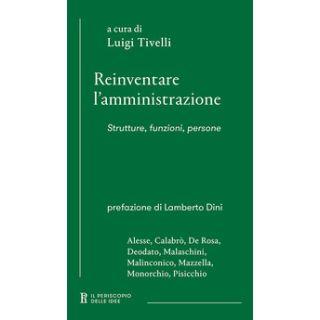 Reinventare l'amministrazione. Strutture, funzioni, persone - Tivelli L. (cur.)