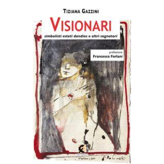 Visionari. Simbolisti esteti dandies e altri sognatori - Gazzini Tiziana