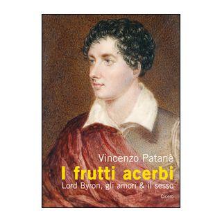I frutti acerbi Lord Byron, gli amori & il sesso - Patanè Vincenzo