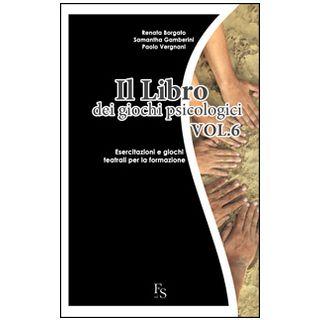 Il libro dei giochi psicologici. Vol. 6: Esercitazioni e giochi teatrali per la formazione - Borgato Renata; Gamberini Samantha; Vergnani Paolo