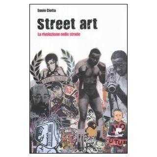 Street art. La rivoluzione nelle strade - Ciotta Ennio
