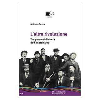 L'altra rivoluzione. Tre percorsi di storia dell'anarchismo - Senta Antonio