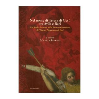 Nel nome di Teresa di Gesù tra Avila e Bari. Un dardo d'amore nella Transverberazione del Museo Diocesano di Bari - Bellino Michele